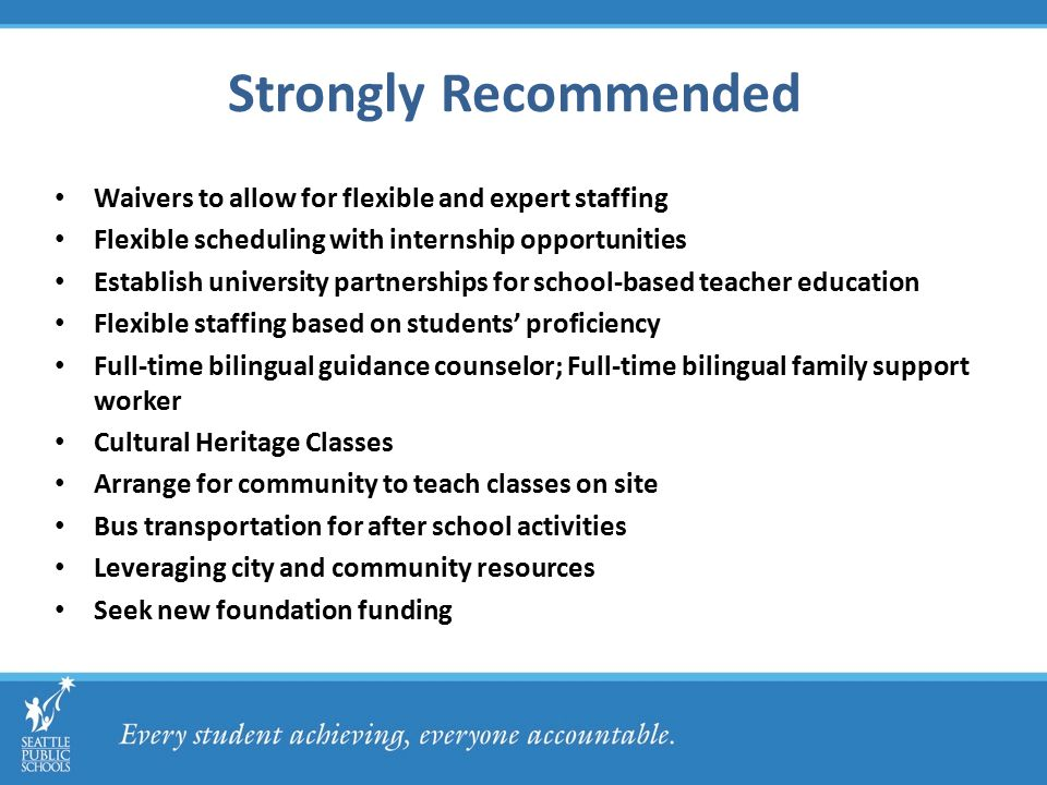 Strongly Recommended Waivers to allow for flexible and expert staffing Flexible scheduling with internship opportunities Establish university partnerships for school-based teacher education Flexible staffing based on students' proficiency Full-time bilingual guidance counselor; Full-time bilingual family support worker Cultural Heritage Classes Arrange for community to teach classes on site Bus transportation for after school activities Leveraging city and community resources Seek new foundation funding
