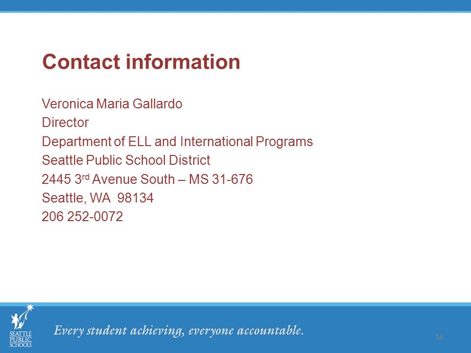 Contact information Veronica Maria Gallardo Director Department of ELL and International Programs Seattle Public School District 2445 3 rd Avenue South – MS 31-676 Seattle, WA 98134 206 252-0072 16