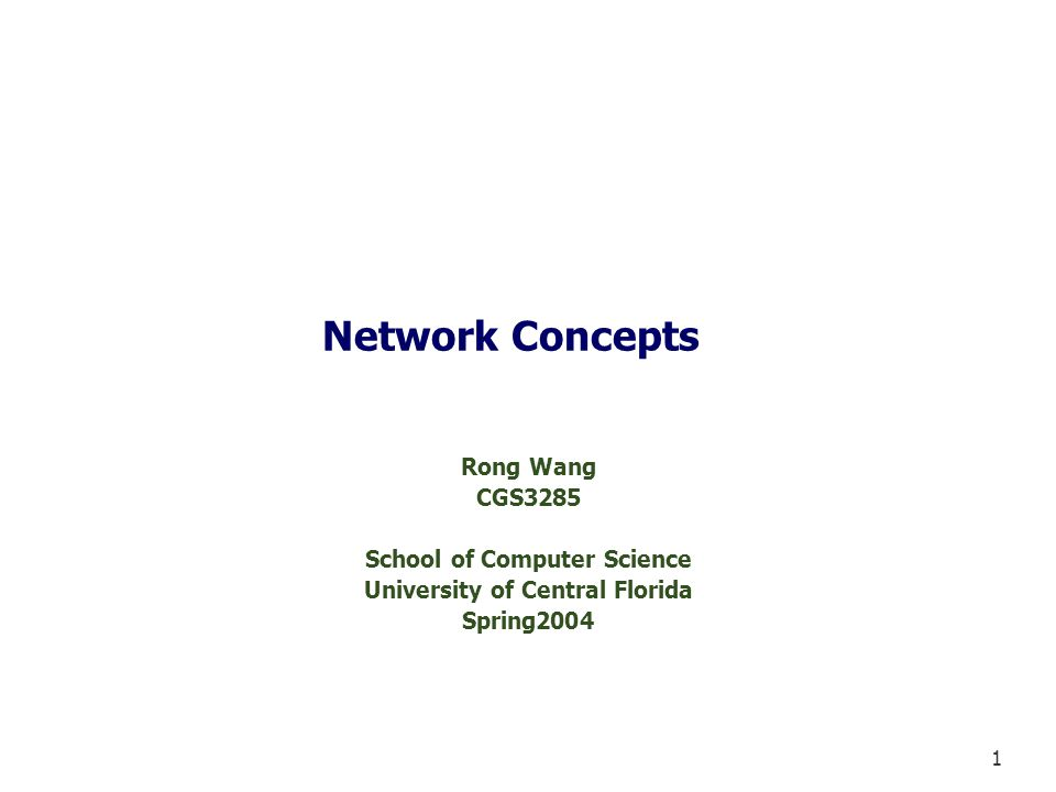 1 Network Concepts Rong Wang CGS3285 School of Computer Science University of Central Florida Spring2004