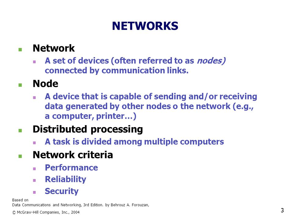 Based on Data Communications and Networking, 3rd Edition. by Behrouz A. Forouzan, © McGraw-Hill Companies, Inc., 2004 3 NETWORKS Network A set of devi