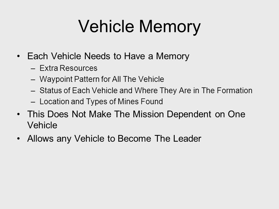 Vehicle Memory Each Vehicle Needs to Have a Memory –Extra Resources –Waypoint Pattern for All The Vehicle –Status of Each Vehicle and Where They Are in The Formation –Location and Types of Mines Found This Does Not Make The Mission Dependent on One Vehicle Allows any Vehicle to Become The Leader