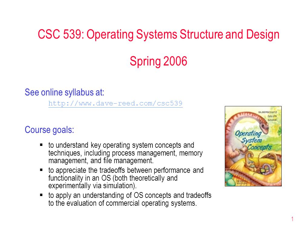1 CSC 539: Operating Systems Structure and Design Spring 2006 See online syllabus at: http://www.dave-reed.com/csc539 Course goals:  to understand key operating system concepts and techniques, including process management, memory management, and file management.