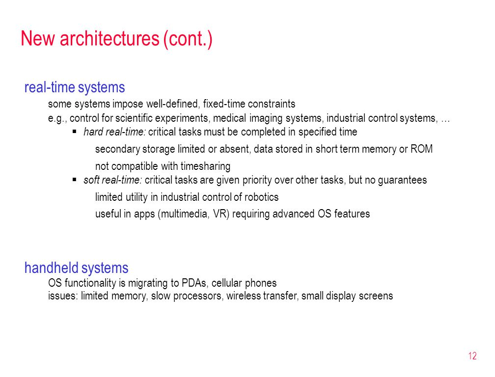12 New architectures (cont.) real-time systems some systems impose well-defined, fixed-time constraints e.g., control for scientific experiments, medical imaging systems, industrial control systems, …  hard real-time: critical tasks must be completed in specified time secondary storage limited or absent, data stored in short term memory or ROM not compatible with timesharing  soft real-time: critical tasks are given priority over other tasks, but no guarantees limited utility in industrial control of robotics useful in apps (multimedia, VR) requiring advanced OS features handheld systems OS functionality is migrating to PDAs, cellular phones issues: limited memory, slow processors, wireless transfer, small display screens