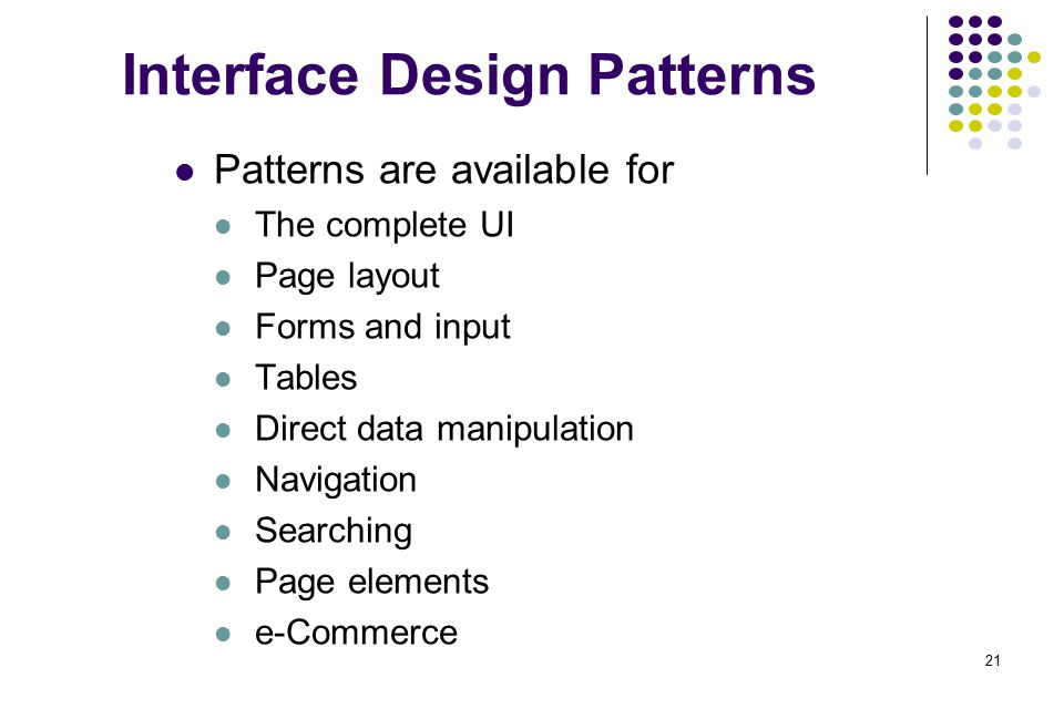 21 Interface Design Patterns Patterns are available for The complete UI Page layout Forms and input Tables Direct data manipulation Navigation Searchi