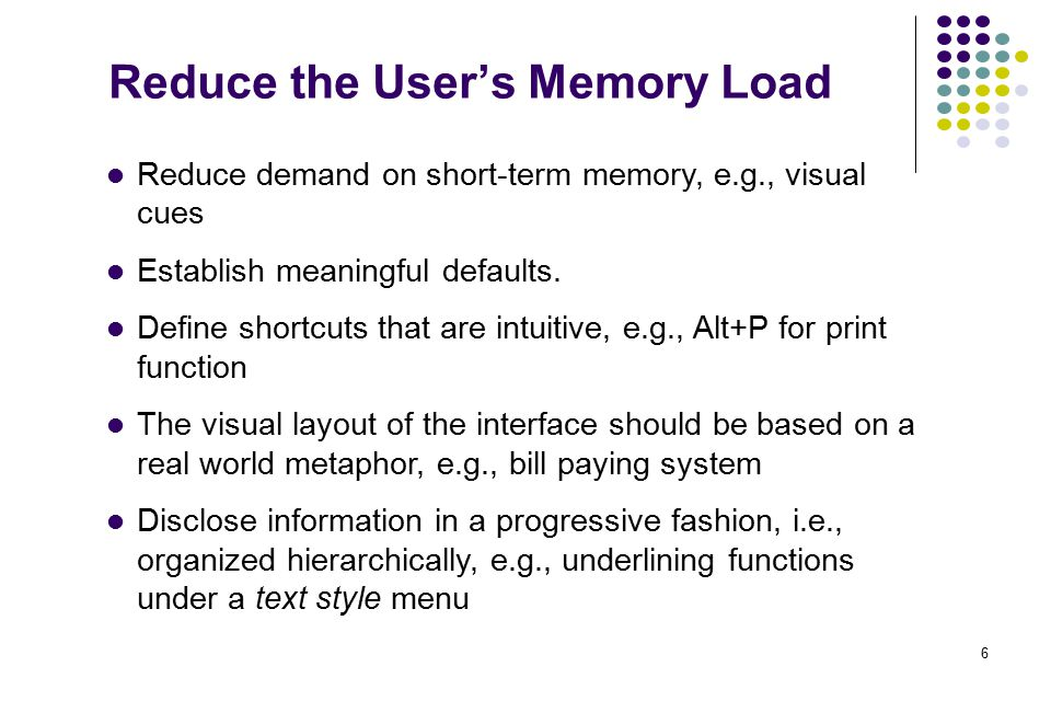 6 Reduce the User's Memory Load Reduce demand on short-term memory, e.g., visual cues Establish meaningful defaults. Define shortcuts that are intuiti