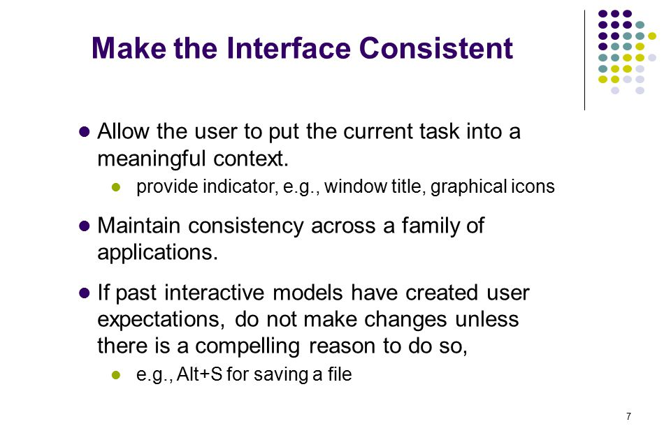 7 Make the Interface Consistent Allow the user to put the current task into a meaningful context. provide indicator, e.g., window title, graphical ico