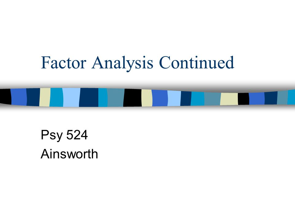 Factor Analysis Continued Psy 524 Ainsworth
