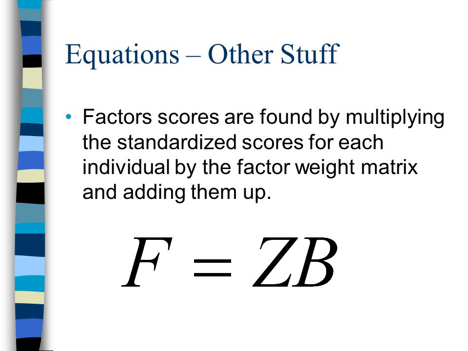 Equations – Other Stuff Factors scores are found by multiplying the standardized scores for each individual by the factor weight matrix and adding the
