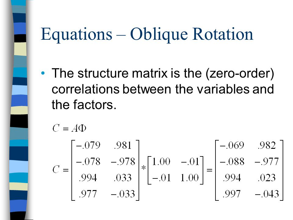 Equations – Oblique Rotation With oblique rotation the reproduced factor matrix is found be multiplying the structure matrix by the pattern matrix.