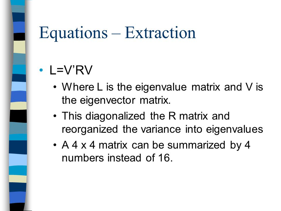 Equations – Extraction R=VLV' This exactly reproduces the R matrix if all eigenvalues are used SPSS matrix output 'factor_extraction.sps' Gets pretty close even when you use only the eigenvalues larger than 1.