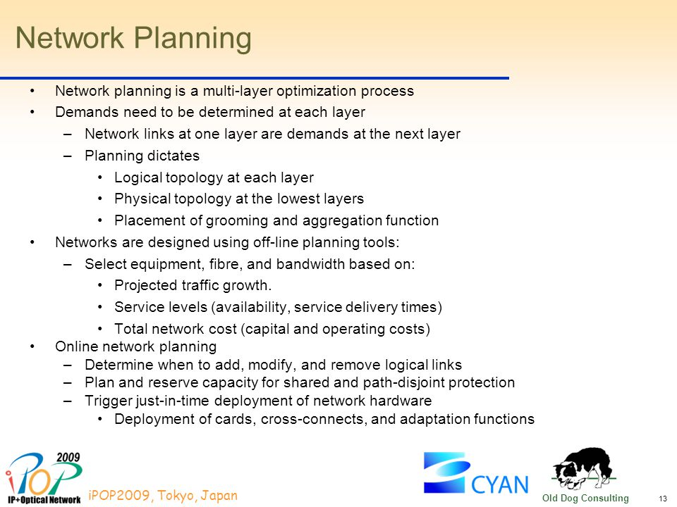 13 iPOP2009, Tokyo, Japan Old Dog Consulting Network Planning Network planning is a multi-layer optimization process Demands need to be determined at each layer –Network links at one layer are demands at the next layer –Planning dictates Logical topology at each layer Physical topology at the lowest layers Placement of grooming and aggregation function Networks are designed using off-line planning tools: –Select equipment, fibre, and bandwidth based on: Projected traffic growth.
