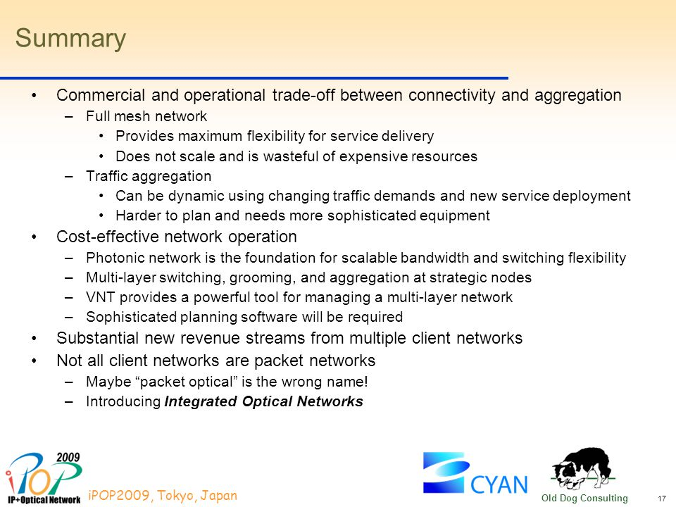 17 iPOP2009, Tokyo, Japan Old Dog Consulting Summary Commercial and operational trade-off between connectivity and aggregation –Full mesh network Provides maximum flexibility for service delivery Does not scale and is wasteful of expensive resources –Traffic aggregation Can be dynamic using changing traffic demands and new service deployment Harder to plan and needs more sophisticated equipment Cost-effective network operation –Photonic network is the foundation for scalable bandwidth and switching flexibility –Multi-layer switching, grooming, and aggregation at strategic nodes –VNT provides a powerful tool for managing a multi-layer network –Sophisticated planning software will be required Substantial new revenue streams from multiple client networks Not all client networks are packet networks –Maybe packet optical is the wrong name.