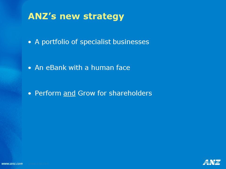 ANZ's new strategy A portfolio of specialist businesses An eBank with a human face Perform and Grow for shareholders