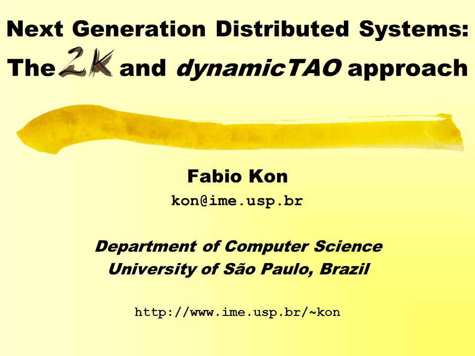 Next Generation Distributed Systems: The and dynamicTAO approach Fabio Kon kon@ime.usp.br Department of Computer Science University of São Paulo, Brazil http://www.ime.usp.br/~kon