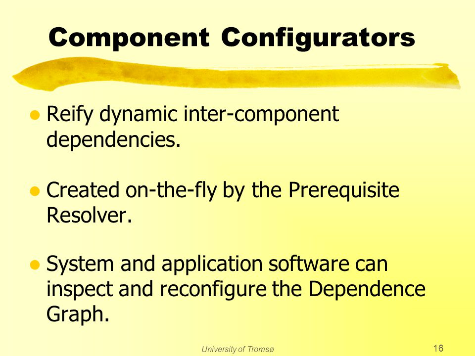 University of Tromsø 16 Component Configurators l Reify dynamic inter-component dependencies.