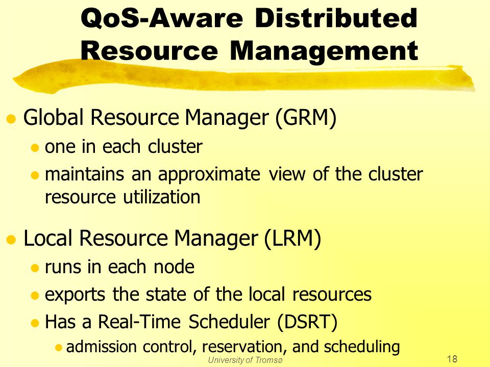 University of Tromsø 18 QoS-Aware Distributed Resource Management l Global Resource Manager (GRM) l one in each cluster l maintains an approximate view of the cluster resource utilization l Local Resource Manager (LRM) l runs in each node l exports the state of the local resources l Has a Real-Time Scheduler (DSRT) l admission control, reservation, and scheduling