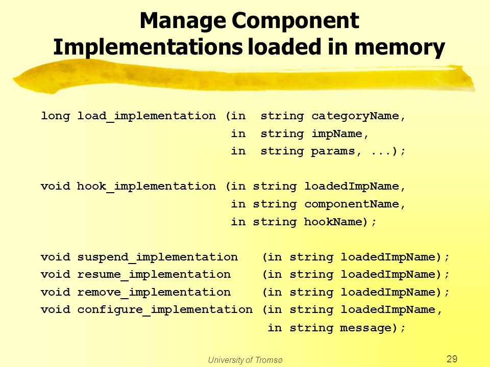 University of Tromsø 29 Manage Component Implementations loaded in memory long load_implementation (in string categoryName, in string impName, in string params,...); void hook_implementation (in string loadedImpName, in string componentName, in string hookName); void suspend_implementation (in string loadedImpName); void resume_implementation (in string loadedImpName); void remove_implementation (in string loadedImpName); void configure_implementation (in string loadedImpName, in string message);
