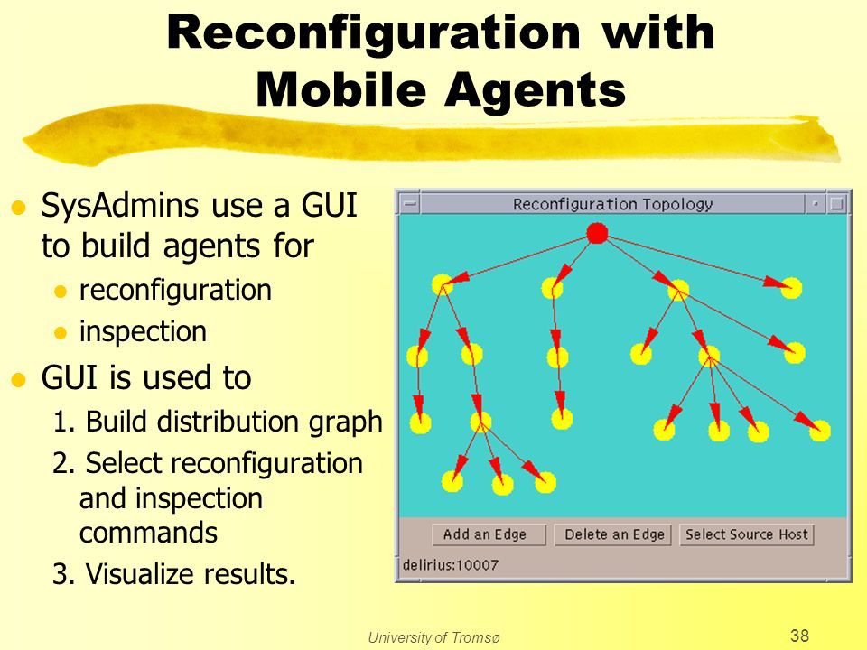 University of Tromsø 38 Reconfiguration with Mobile Agents l SysAdmins use a GUI to build agents for l reconfiguration l inspection l GUI is used to 1.