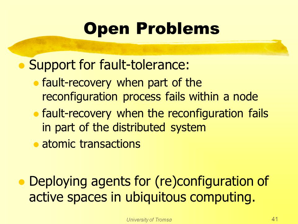 University of Tromsø 41 Open Problems l Support for fault-tolerance: l fault-recovery when part of the reconfiguration process fails within a node l fault-recovery when the reconfiguration fails in part of the distributed system l atomic transactions l Deploying agents for (re)configuration of active spaces in ubiquitous computing.
