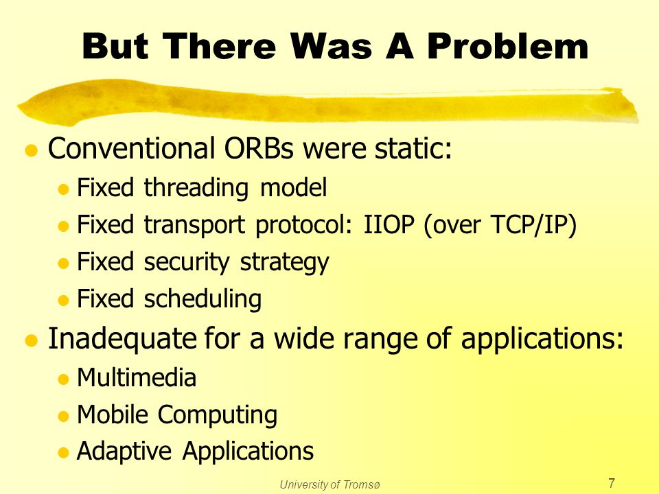University of Tromsø 7 But There Was A Problem l Conventional ORBs were static: l Fixed threading model l Fixed transport protocol: IIOP (over TCP/IP) l Fixed security strategy l Fixed scheduling l Inadequate for a wide range of applications: l Multimedia l Mobile Computing l Adaptive Applications