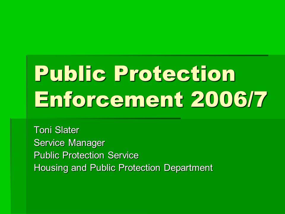 Public Protection Enforcement 2006/7 Toni Slater Service Manager Public Protection Service Housing and Public Protection Department