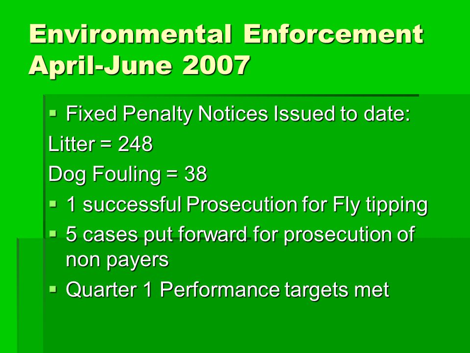Environmental Enforcement April-June 2007  Fixed Penalty Notices Issued to date: Litter = 248 Dog Fouling = 38  1 successful Prosecution for Fly tip