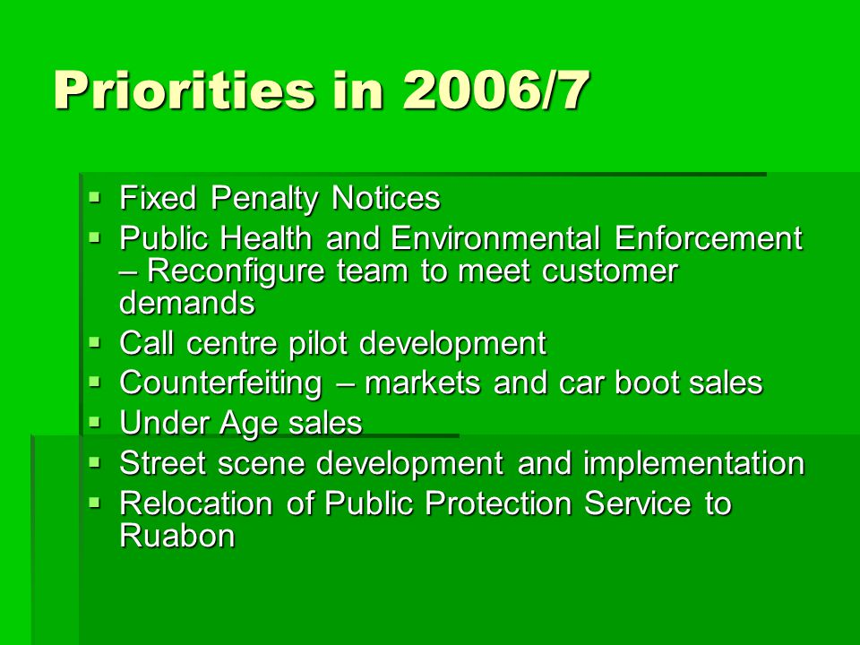 Priorities in 2006/7  Fixed Penalty Notices  Public Health and Environmental Enforcement – Reconfigure team to meet customer demands  Call centre pilot development  Counterfeiting – markets and car boot sales  Under Age sales  Street scene development and implementation  Relocation of Public Protection Service to Ruabon