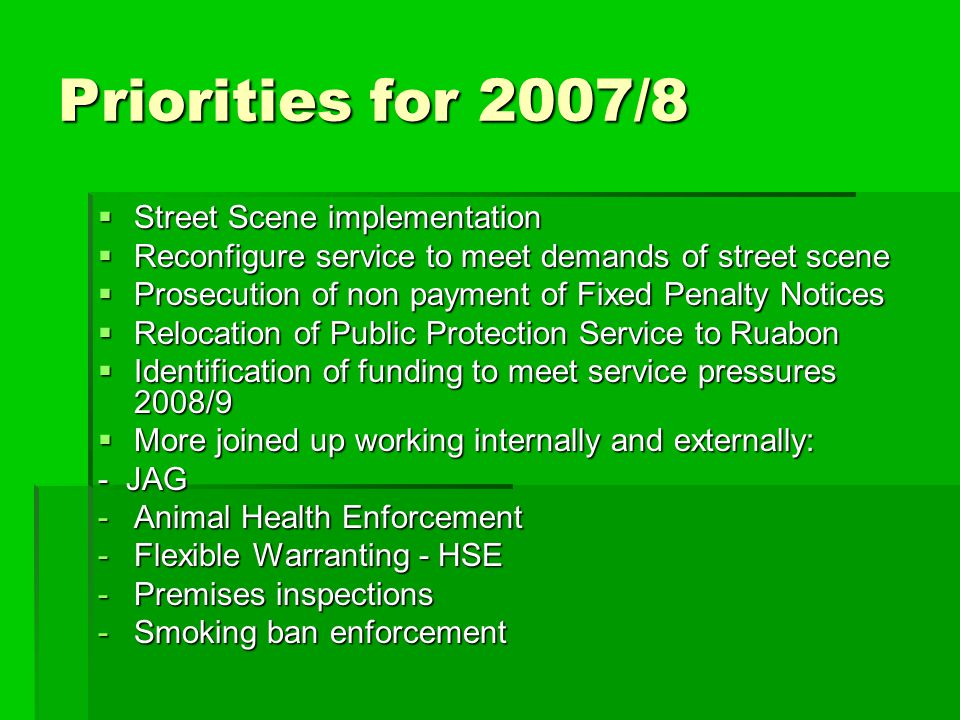 Priorities for 2007/8  Street Scene implementation  Reconfigure service to meet demands of street scene  Prosecution of non payment of Fixed Penalt