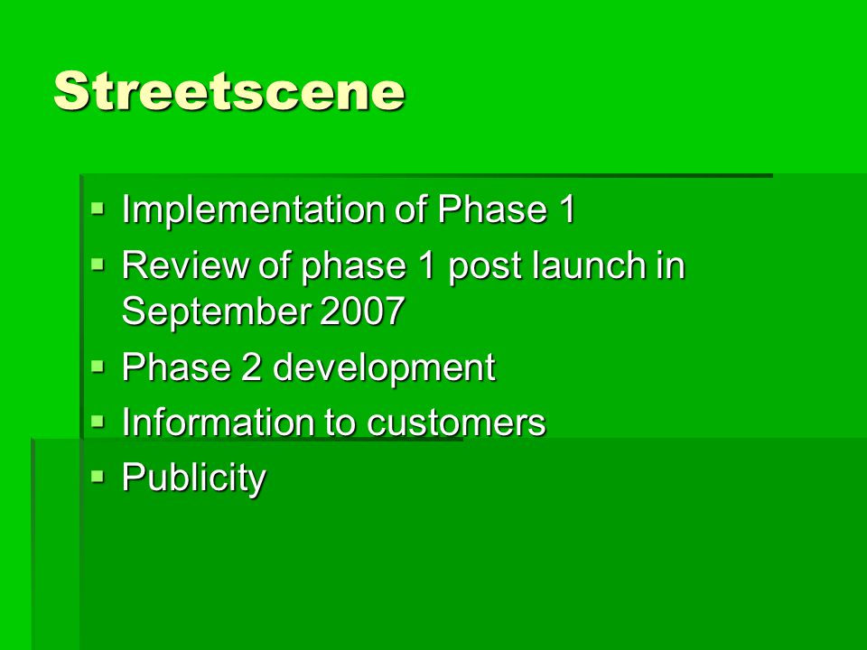 Streetscene  Implementation of Phase 1  Review of phase 1 post launch in September 2007  Phase 2 development  Information to customers  Publicity