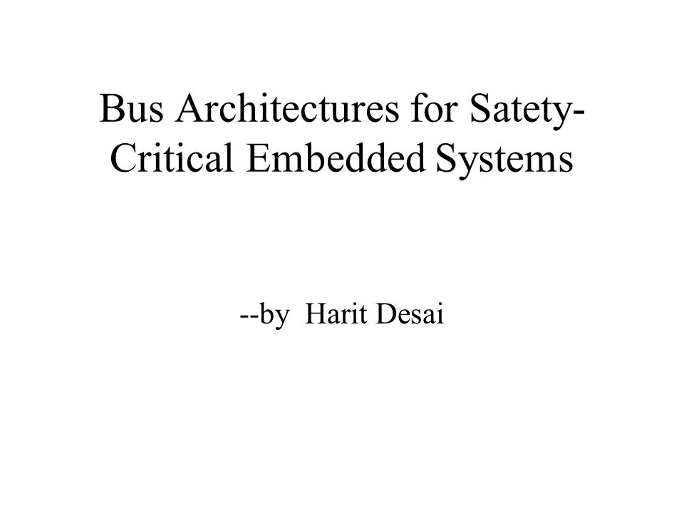 Bus Architectures for Satety- Critical Embedded Systems --by Harit Desai