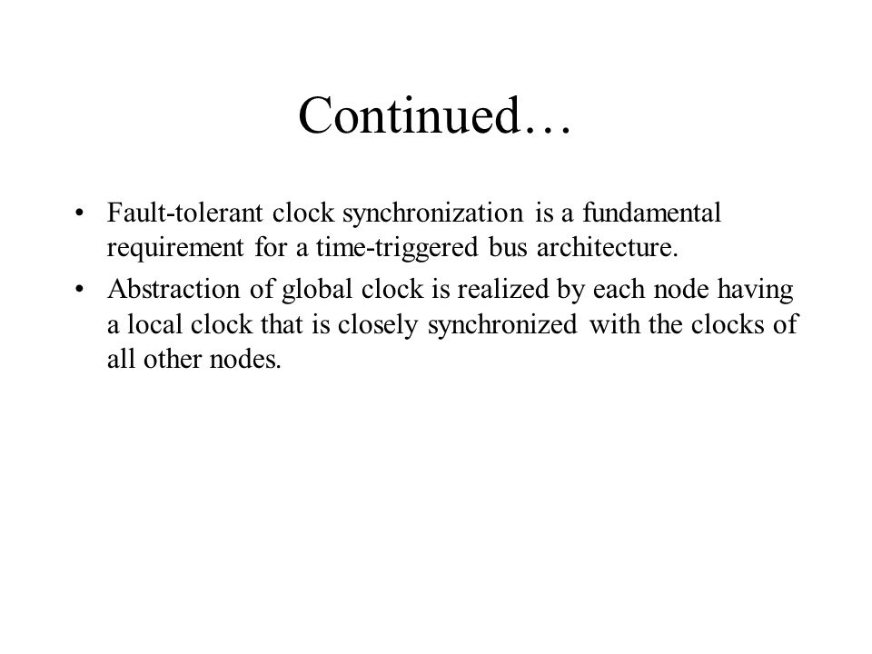 Continued… Fault-tolerant clock synchronization is a fundamental requirement for a time-triggered bus architecture.