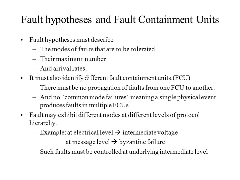 Fault hypotheses and Fault Containment Units Fault hypotheses must describe –The modes of faults that are to be tolerated –Their maximum number –And arrival rates.