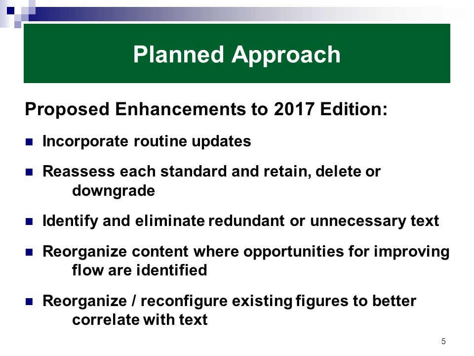 Planned Approach Proposed Enhancements to 2017 Edition: Incorporate routine updates Reassess each standard and retain, delete or downgrade Identify and eliminate redundant or unnecessary text Reorganize content where opportunities for improving flow are identified Reorganize / reconfigure existing figures to better correlate with text 5