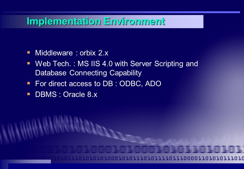 Implementation Environment  Middleware : orbix 2.x  Web Tech. : MS IIS 4.0 with Server Scripting and Database Connecting Capability  For direct acc