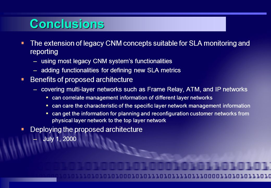 Conclusions  The extension of legacy CNM concepts suitable for SLA monitoring and reporting –using most legacy CNM system's functionalities –adding functionalities for defining new SLA metrics  Benefits of proposed architecture –covering multi-layer networks such as Frame Relay, ATM, and IP networks  can correlate management information of different layer networks  can care the characteristic of the specific layer network management information  can get the information for planning and reconfiguration customer networks from physical layer network to the top layer network  Deploying the proposed architecture – July 1, 2000