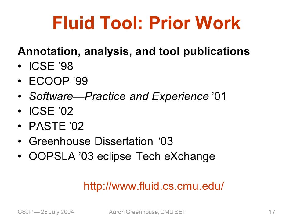 CSJP — 25 July 2004Aaron Greenhouse, CMU SEI17 Fluid Tool: Prior Work Annotation, analysis, and tool publications ICSE '98 ECOOP '99 Software—Practice and Experience '01 ICSE '02 PASTE '02 Greenhouse Dissertation '03 OOPSLA '03 eclipse Tech eXchange http://www.fluid.cs.cmu.edu/