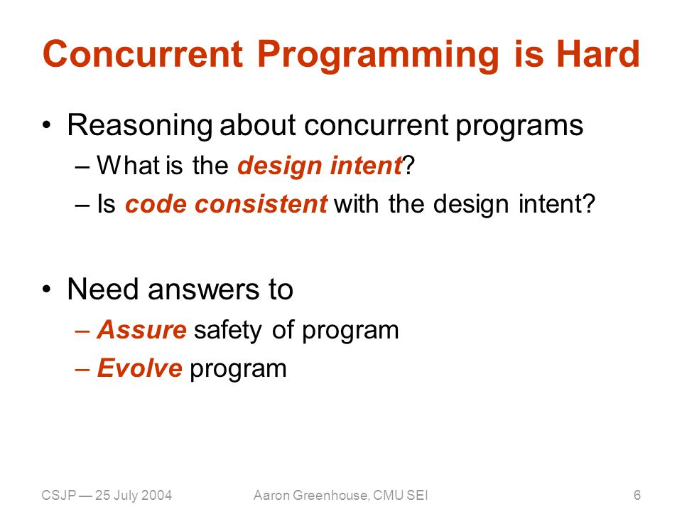 CSJP — 25 July 2004Aaron Greenhouse, CMU SEI6 Concurrent Programming is Hard Reasoning about concurrent programs –What is the design intent.