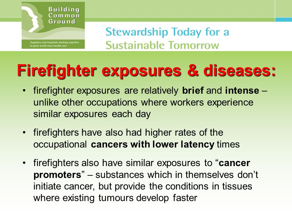 Firefighter exposures & diseases: firefighter exposures are relatively brief and intense – unlike other occupations where workers experience similar exposures each day firefighters have also had higher rates of the occupational cancers with lower latency times firefighters also have similar exposures to cancer promoters – substances which in themselves don't initiate cancer, but provide the conditions in tissues where existing tumours develop faster