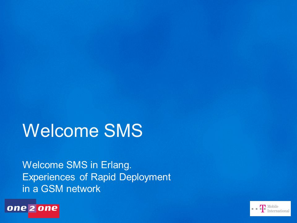 Welcome SMS Welcome SMS in Erlang. Experiences of Rapid Deployment in a GSM network
