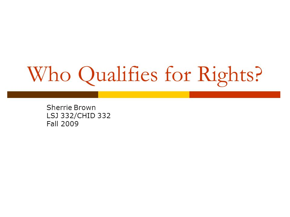 Who Qualifies for Rights Sherrie Brown LSJ 332/CHID 332 Fall 2009