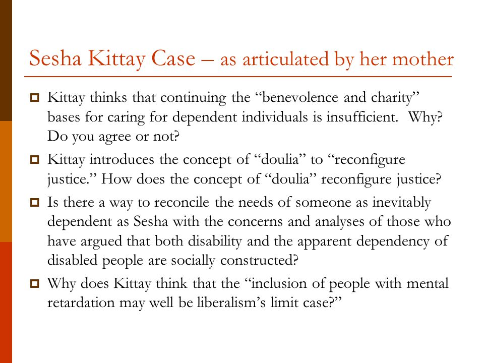 """Sesha Kittay Case – as articulated by her mother  Kittay thinks that continuing the """"benevolence and charity"""" bases for caring for dependent individu"""