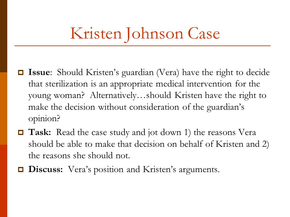 Kristen Johnson Case  Issue: Should Kristen's guardian (Vera) have the right to decide that sterilization is an appropriate medical intervention for