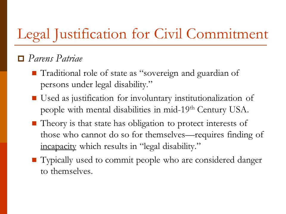 Legal Justification for Civil Commitment  Parens Patriae Traditional role of state as sovereign and guardian of persons under legal disability. Used as justification for involuntary institutionalization of people with mental disabilities in mid-19 th Century USA.