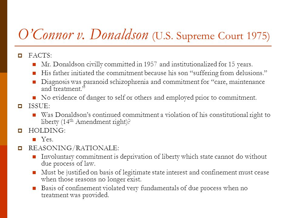 O'Connor v. Donaldson (U.S. Supreme Court 1975)  FACTS: Mr.