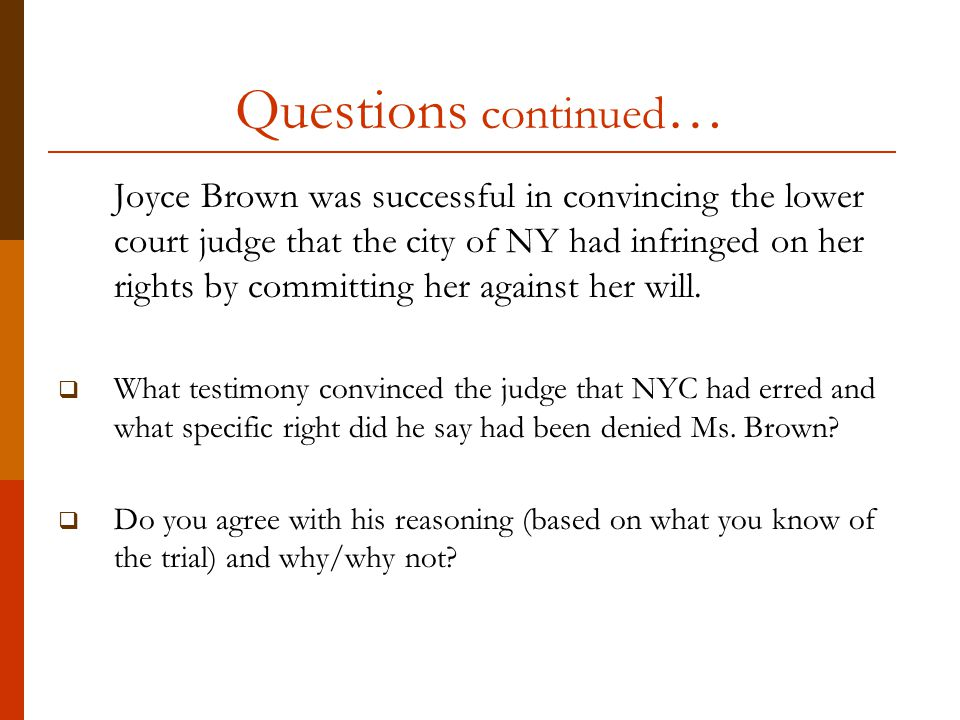 Questions continued … Joyce Brown was successful in convincing the lower court judge that the city of NY had infringed on her rights by committing her against her will.