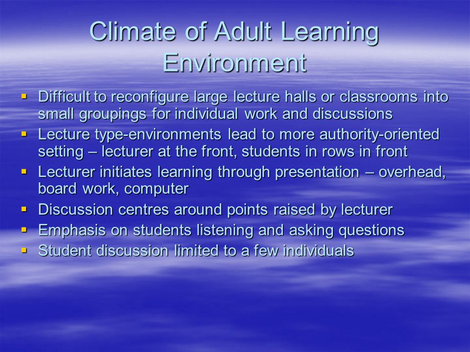 Climate of Adult Learning Environment  Difficult to reconfigure large lecture halls or classrooms into small groupings for individual work and discussions  Lecture type-environments lead to more authority-oriented setting – lecturer at the front, students in rows in front  Lecturer initiates learning through presentation – overhead, board work, computer  Discussion centres around points raised by lecturer  Emphasis on students listening and asking questions  Student discussion limited to a few individuals