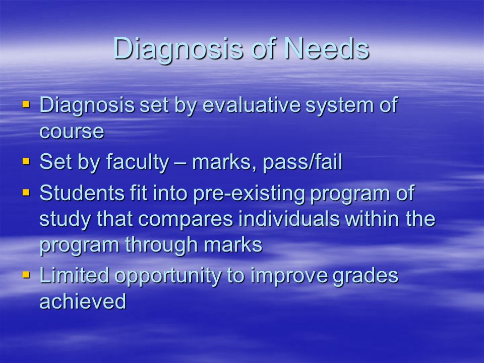 Diagnosis of Needs  Diagnosis set by evaluative system of course  Set by faculty – marks, pass/fail  Students fit into pre-existing program of study that compares individuals within the program through marks  Limited opportunity to improve grades achieved