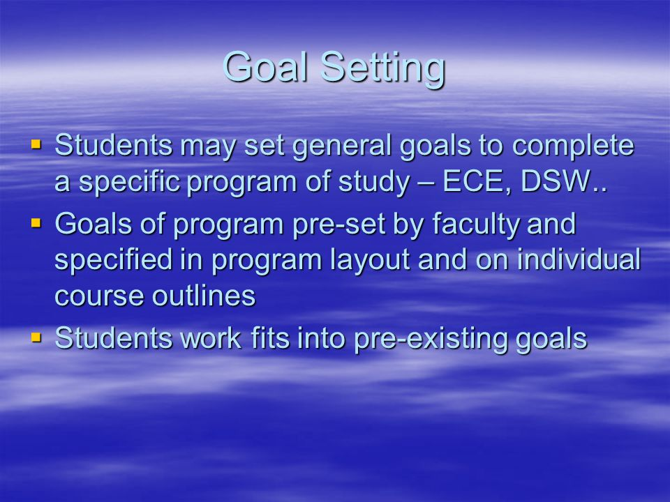 Goal Setting  Students may set general goals to complete a specific program of study – ECE, DSW..