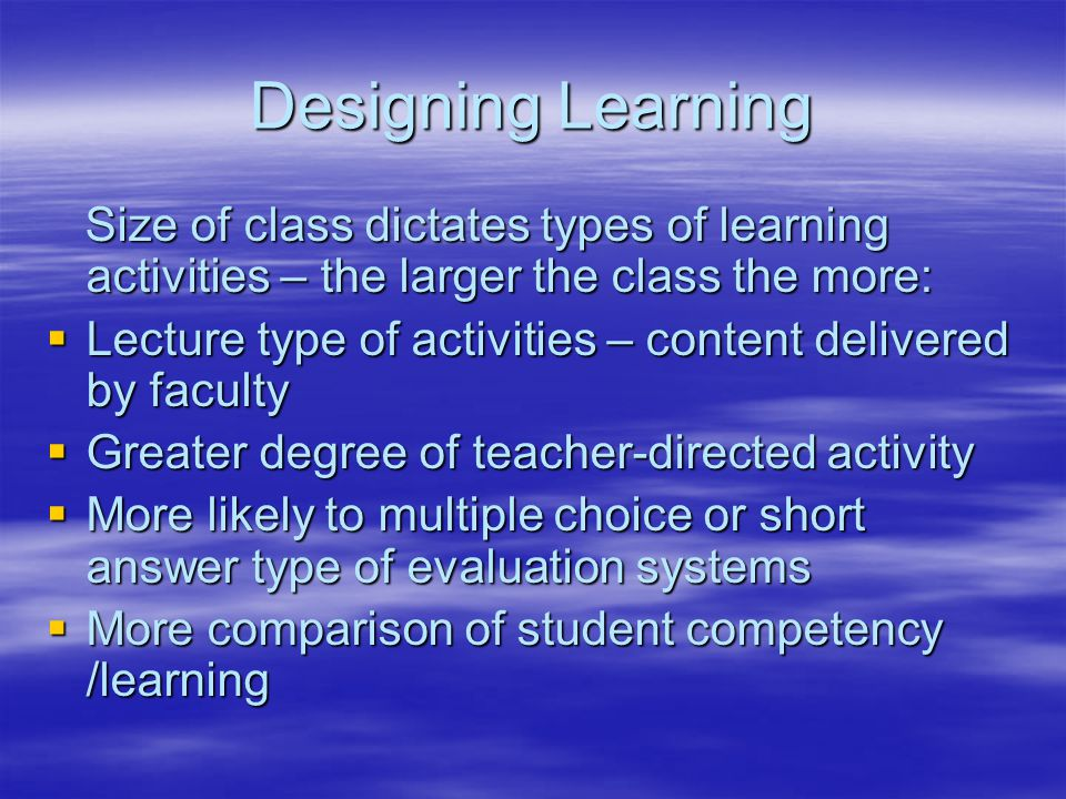 Designing Learning Size of class dictates types of learning activities – the larger the class the more: Size of class dictates types of learning activities – the larger the class the more:  Lecture type of activities – content delivered by faculty  Greater degree of teacher-directed activity  More likely to multiple choice or short answer type of evaluation systems  More comparison of student competency /learning