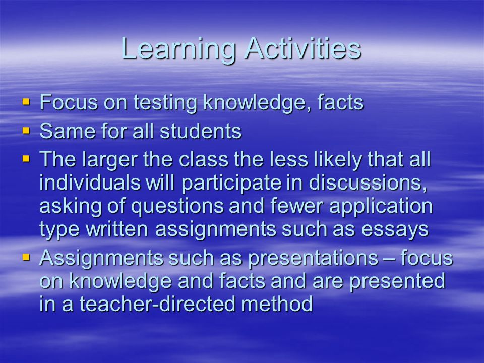 Learning Activities  Focus on testing knowledge, facts  Same for all students  The larger the class the less likely that all individuals will participate in discussions, asking of questions and fewer application type written assignments such as essays  Assignments such as presentations – focus on knowledge and facts and are presented in a teacher-directed method
